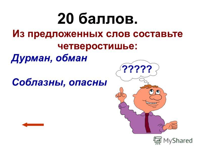 20 баллов. Из предложенных слов составьте четверостишье: Дурман, обман Соблазны, опасны ?????