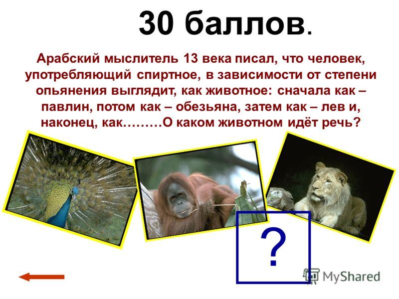 30 баллов. Арабский мыслитель 13 века писал, что человек, употребляющий спиртное, в зависимости от степени опьянения выглядит, как животное: сначала как – павлин, потом как – обезьяна, затем как – лев и, наконец, как………О каком животном идёт речь? ?
