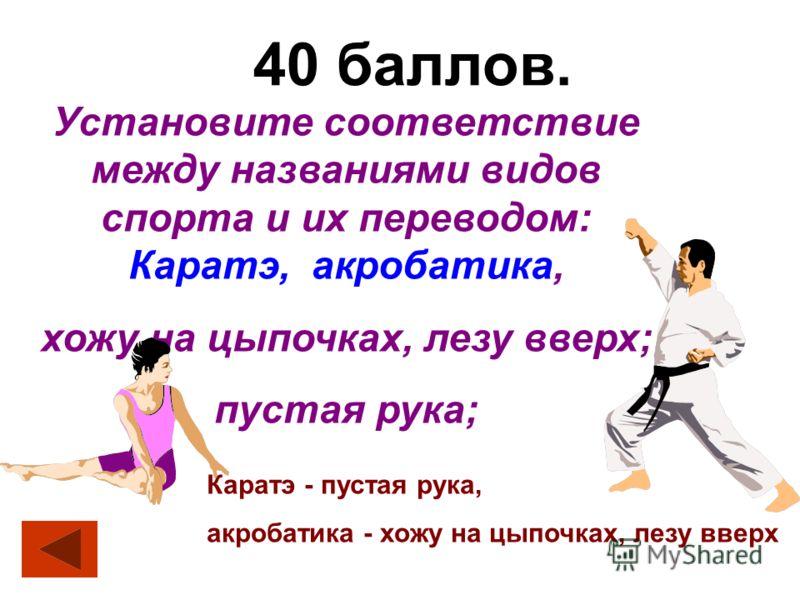 40 баллов. Установите соответствие между названиями видов спорта и их переводом: Каратэ, акробатика, хожу на цыпочках, лезу вверх; пустая рука; Каратэ - пустая рука, акробатика - хожу на цыпочках, лезу вверх
