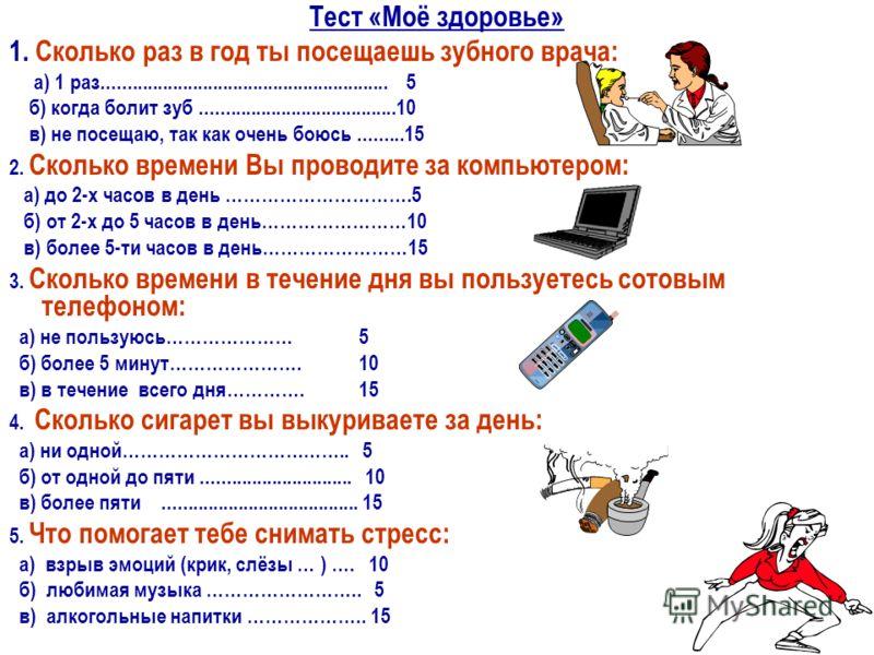 Тест «Моё здоровье» 1. Сколько раз в год ты посещаешь зубного врача: а) 1 раз......................................................... 5 б) когда болит зуб.......................................10 в) не посещаю, так как очень боюсь.........15 2. Скол