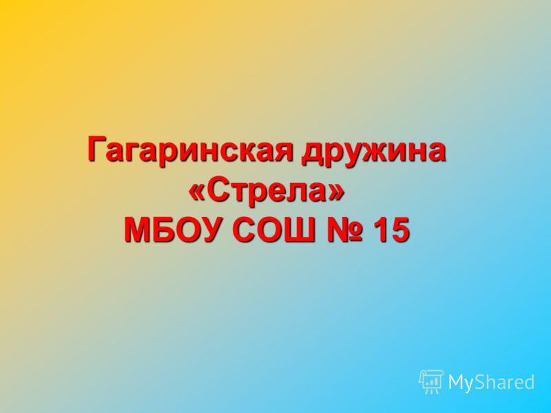 Гагаринская дружина «Стрела» МБОУ СОШ 15