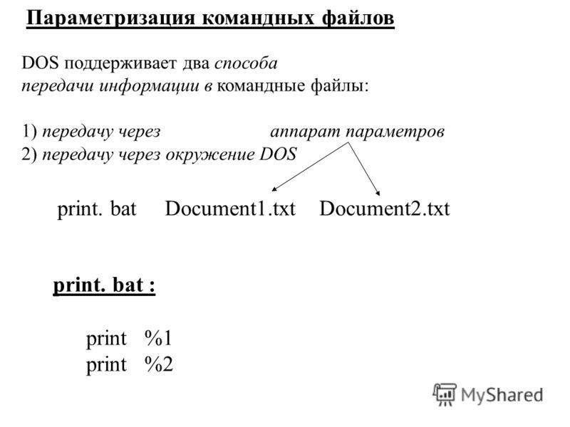Параметризация командных файлов DOS поддерживает два способа передачи информации в командные файлы: 1) передачу через аппарат параметров 2) передачу через окружение DOS print. bat Document1.txt Document2.txt print. bat : print %1 print %2