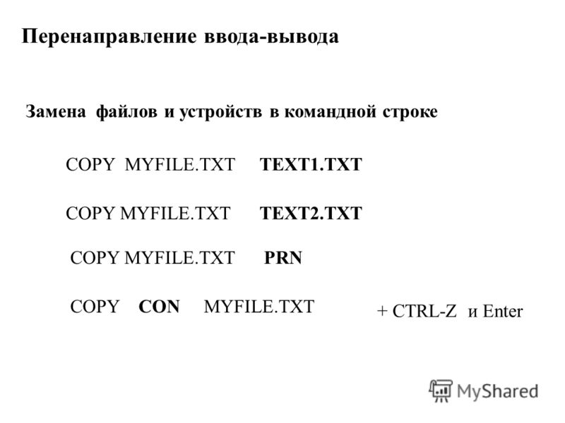 Перенаправление ввода-вывода COPY MYFILE.TXT TEXT1.TXT COPY MYFILE.TXT TEXT2.TXT Замена файлов и устройств в командной строке COPY MYFILE.TXT PRN COPY CON MYFILE.TXT + CTRL-Z и Enter