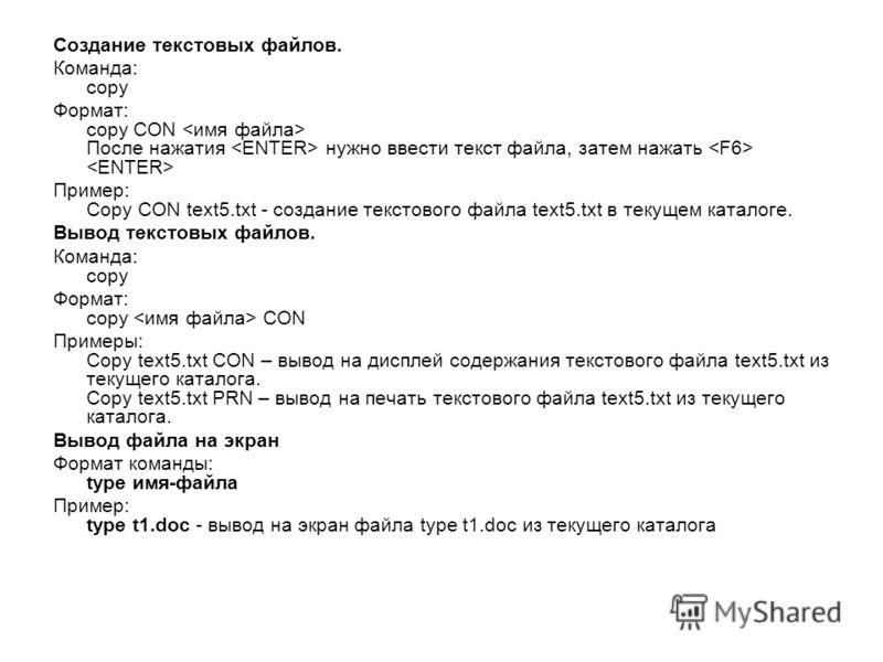 Создание текстовых файлов. Команда: copy Формат: copy CON После нажатия нужно ввести текст файла, затем нажать Пример: Copy CON text5.txt - создание текстового файла text5.txt в текущем каталоге. Вывод текстовых файлов. Команда: copy Формат: copy CON
