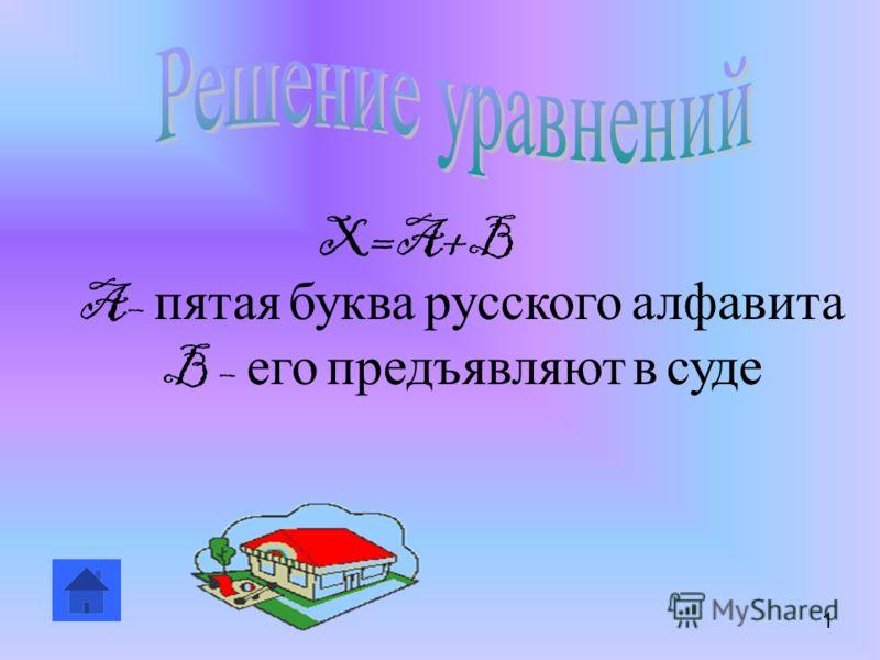 X=A+B A– пятая буква русского алфавита B – его предъявляют в суде 1