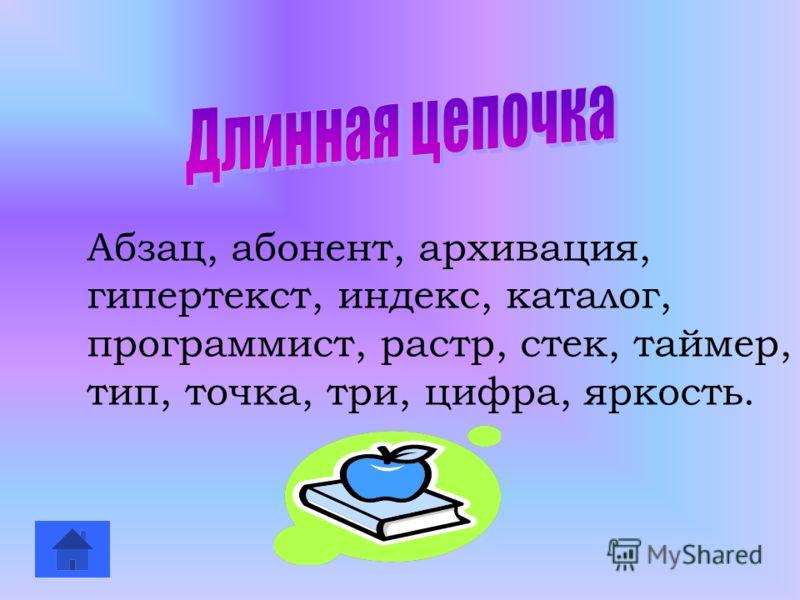 Абзац, абонент, архивация, гипертекст, индекс, каталог, программист, растр, стек, таймер, тип, точка, три, цифра, яркость.