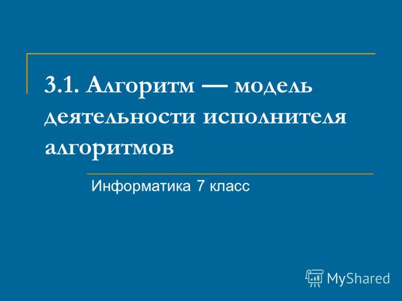 3.1. Алгоритм модель деятельности исполнителя алгоритмов Информатика 7 класс
