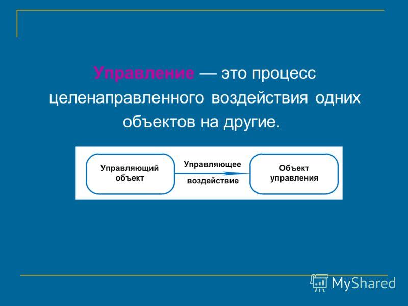 Управление это процесс целенаправленного воздействия одних объектов на другие.