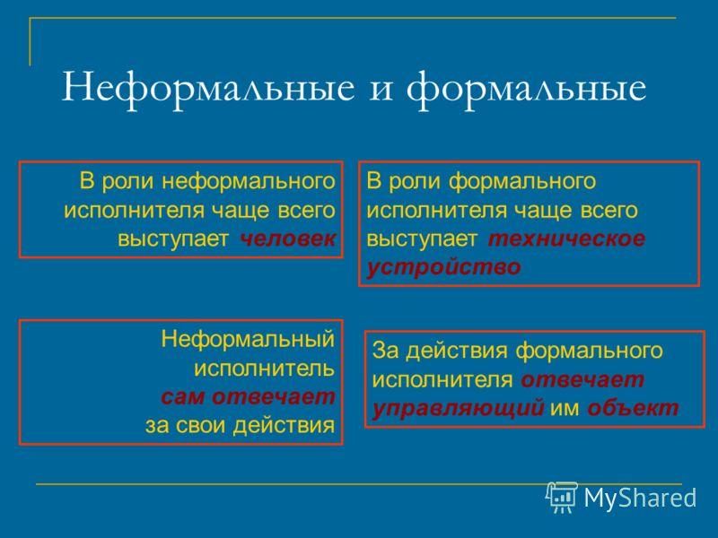 Неформальные и формальные В роли неформального исполнителя чаще всего выступает человек В роли формального исполнителя чаще всего выступает техническое устройство Неформальный исполнитель сам отвечает за свои действия За действия формального исполнит