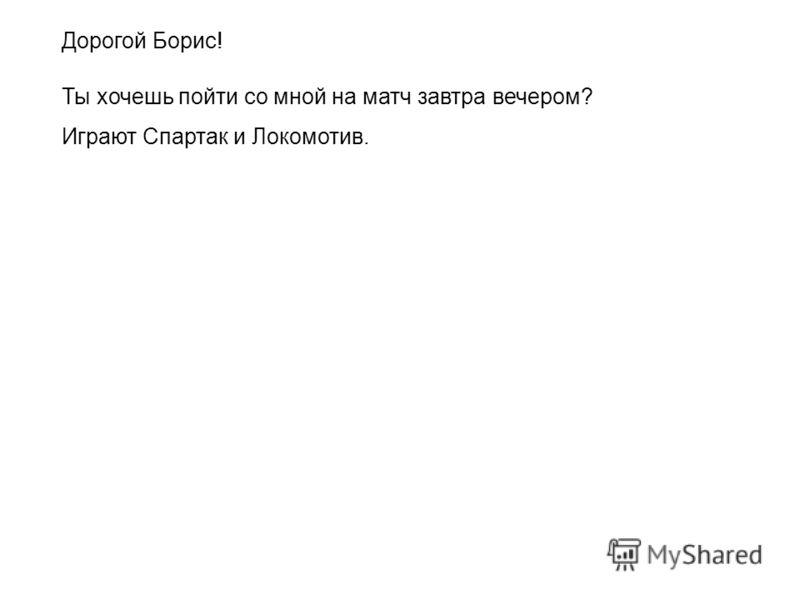Дорогой Борис! Ты хочешь пойти со мной на матч завтра вечером? Играют Спартак и Локомотив.