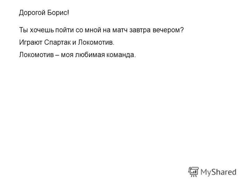 Дорогой Борис! Ты хочешь пойти со мной на матч завтра вечером? Играют Спартак и Локомотив. Локомотив – моя любимая команда.