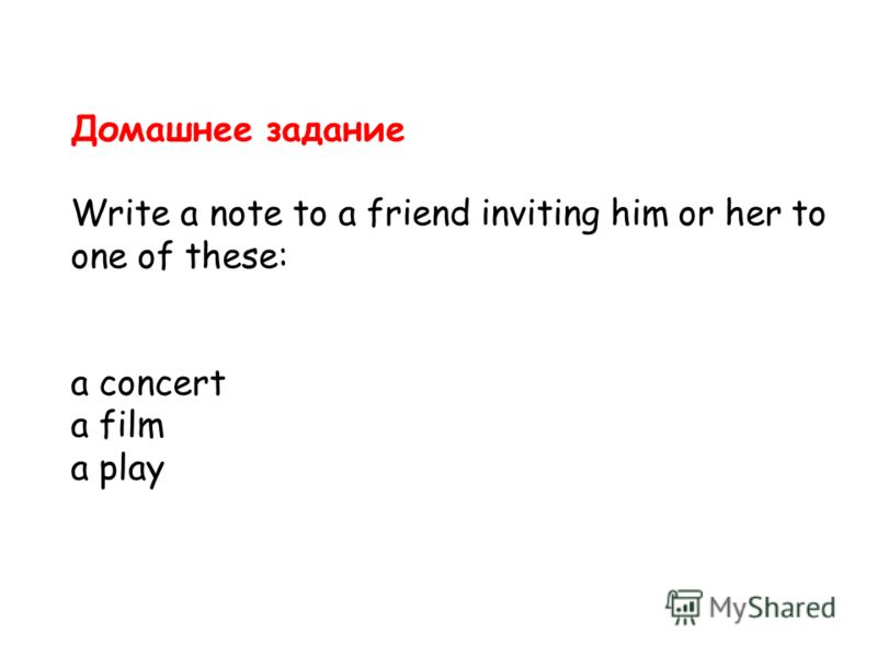 Домашнее задание Write a note to a friend inviting him or her to one of these: a concert a film a play
