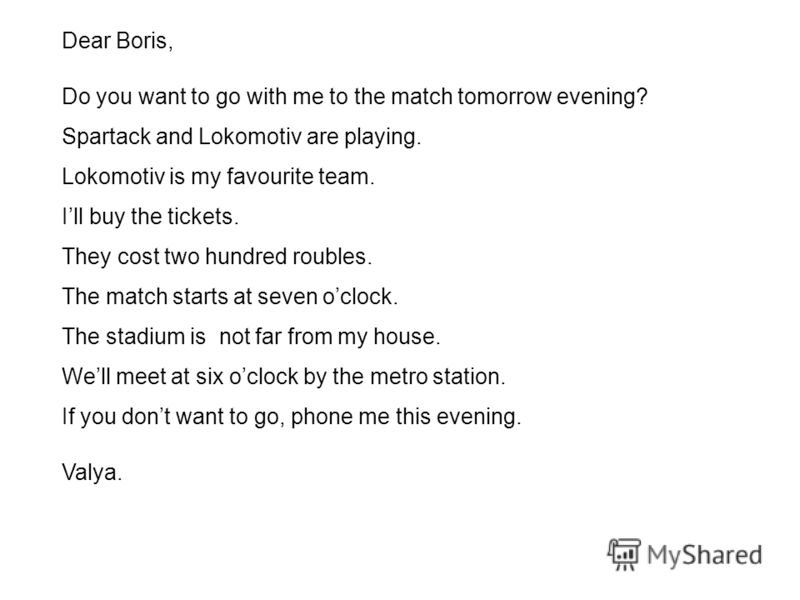 Dear Boris, Do you want to go with me to the match tomorrow evening? Spartack and Lokomotiv are playing. Lokomotiv is my favourite team. Ill buy the tickets. They cost two hundred roubles. The match starts at seven oclock. The stadium is not far from