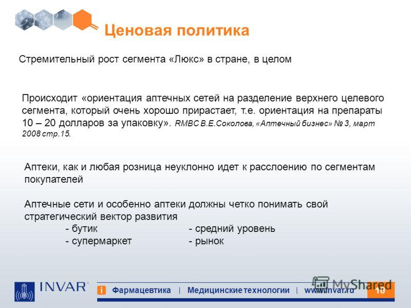 10 Фармацевтика Медицинские технологииwww.invar.ru Ценовая политика Происходит «ориентация аптечных сетей на разделение верхнего целевого сегмента, который очень хорошо прирастает, т.е. ориентация на препараты 10 – 20 долларов за упаковку». RMBC В.Е.