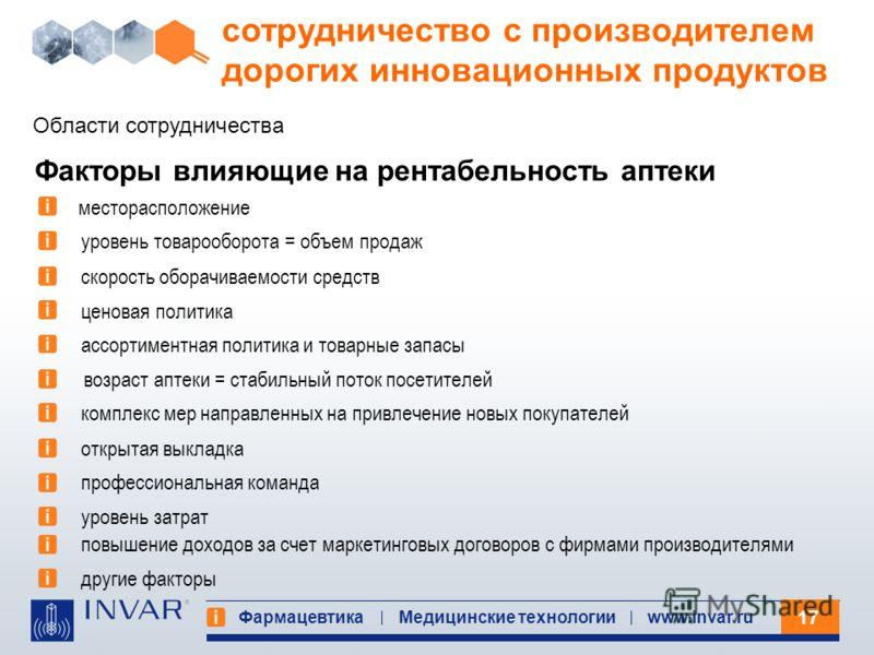 17 Фармацевтика Медицинские технологииwww.invar.ru сотрудничество с производителем дорогих инновационных продуктов Области сотрудничества Факторы влияющие на рентабельность аптеки месторасположение уровень товарооборота = объем продаж скорость оборач
