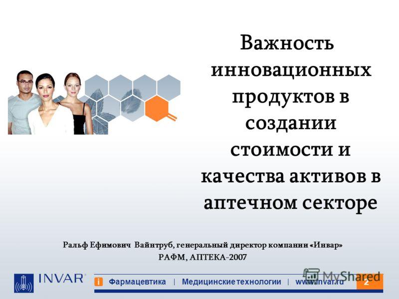 2 Фармацевтика Медицинские технологииwww.invar.ru Ральф Ефимович Вайнтруб, генеральный директор компании «Инвар» РАФМ, АПТЕКА-2007 Важность инновационных продуктов в создании стоимости и качества активов в аптечном секторе