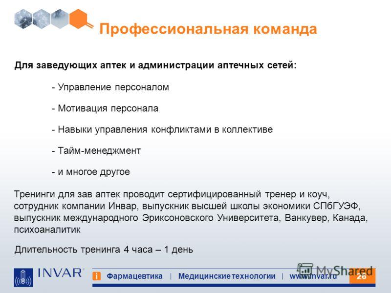 26 Фармацевтика Медицинские технологииwww.invar.ru Профессиональная команда Для заведующих аптек и администрации аптечных сетей: - Управление персоналом - Мотивация персонала - Навыки управления конфликтами в коллективе - Тайм-менеджмент - и многое д