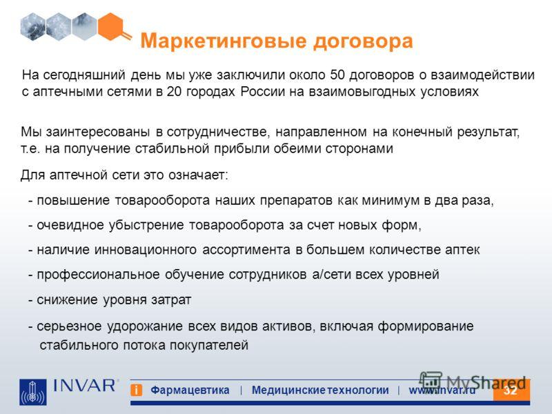 32 Фармацевтика Медицинские технологииwww.invar.ru Маркетинговые договора Для аптечной сети это означает: - повышение товарооборота наших препаратов как минимум в два раза, - очевидное убыстрение товарооборота за счет новых форм, - наличие инновацион