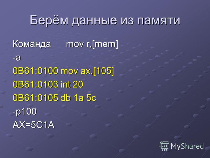 Берём данные из памяти Команда mov r,[mem] -a 0B61:0100 mov ax,[105] 0B61:0103 int 20 0B61:0105 db 1a 5c -p100AX=5C1A