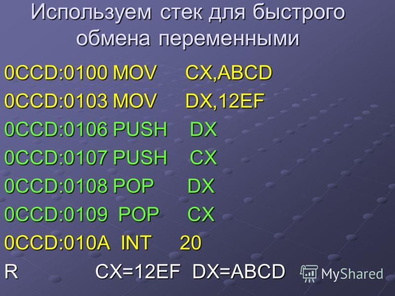 Используем стек для быстрого обмена переменными 0CCD:0100 MOV CX,ABCD 0CCD:0103 MOV DX,12EF 0CCD:0106 PUSH DX 0CCD:0107 PUSH CX 0CCD:0108 POP DX 0CCD:0109 POP CX 0CCD:010A INT 20 R CX=12EF DX=ABCD