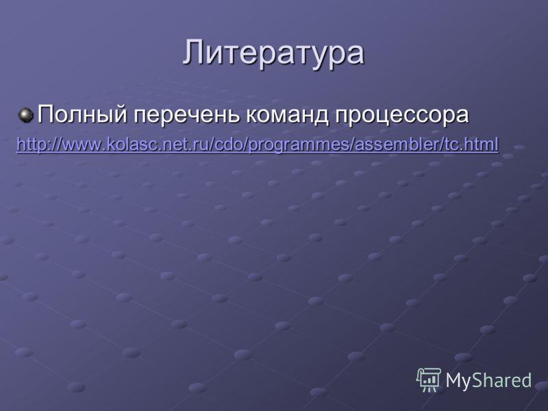 Литература Полный перечень команд процессора http://www.kolasc.net.ru/cdo/programmes/assembler/tc.html