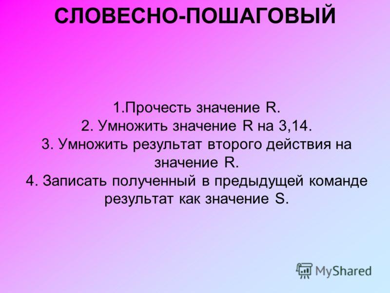 СЛОВЕСНО-ПОШАГОВЫЙ 1.Прочесть значение R. 2. Умножить значение R на 3,14. 3. Умножить результат второго действия на значение R. 4. Записать полученный в предыдущей команде результат как значение S.