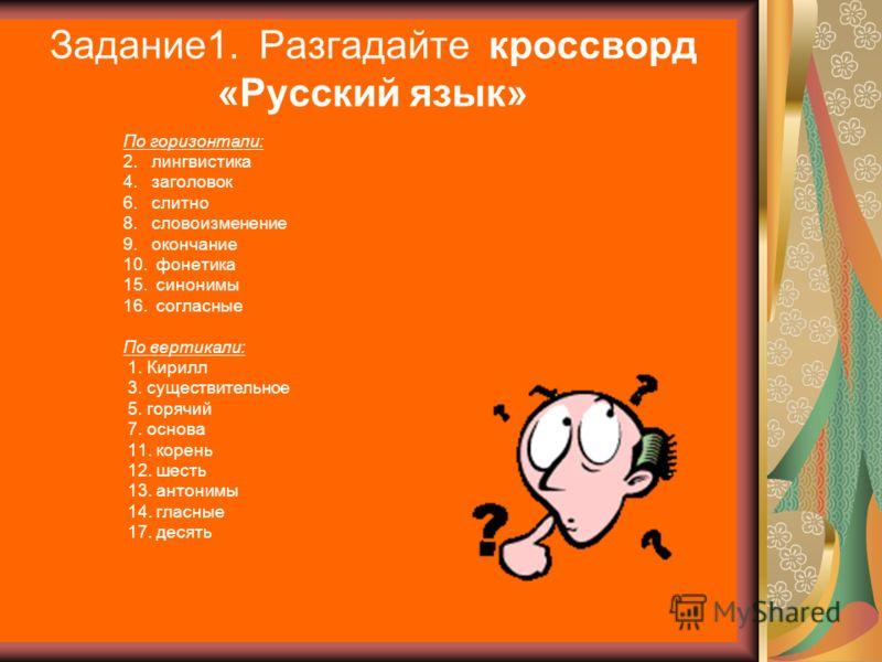 Задание1. Разгадайте кроссворд «Русский язык» По горизонтали: 2. лингвистика 4. заголовок 6. слитно 8. словоизменение 9. окончание 10. фонетика 15. синонимы 16. согласные По вертикали: 1. Кирилл 3. существительное 5. горячий 7. основа 11. корень 12.