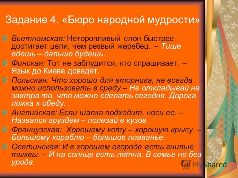 Задание 4. «Бюро народной мудрости» Вьетнамская: Неторопливый слон быстрее достигает цели, чем резвый жеребец. – Тише едешь – дальше будешь. Финская: Тот не заблудится, кто спрашивает. – Язык до Киева доведет. Польская: Что хорошо для вторника, не вс
