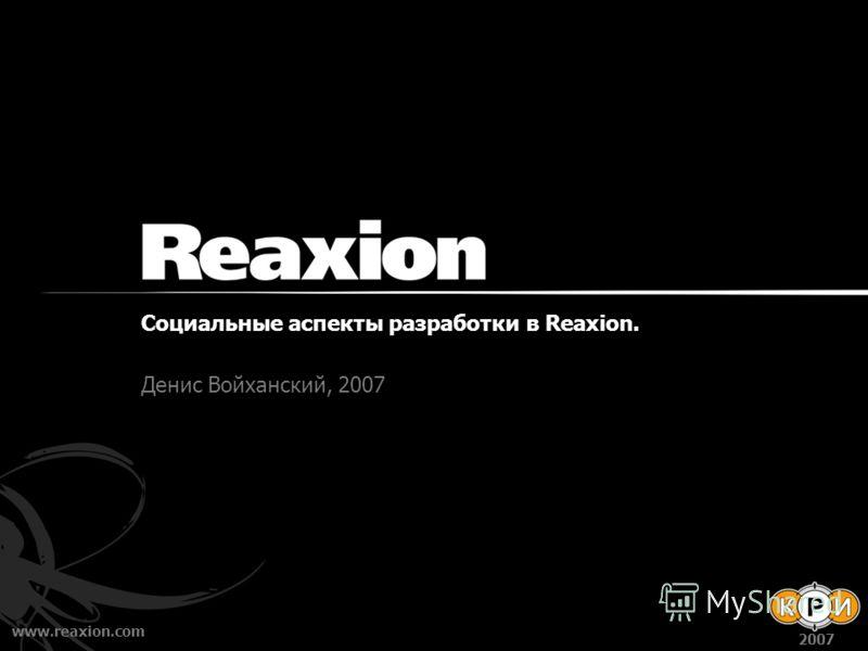 www.reaxion.com 2007 Социальные аспекты разработки в Reaxion. Денис Войханский, 2007