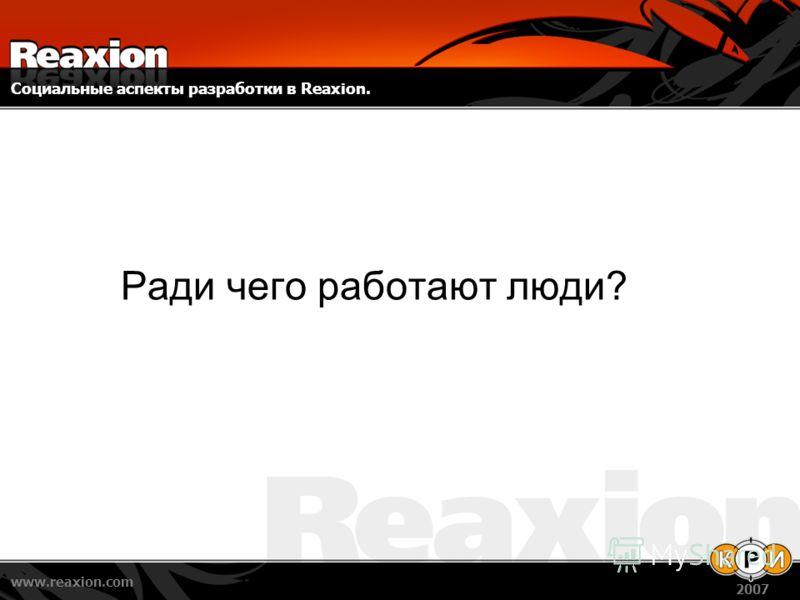 Социальные аспекты разработки в Reaxion. www.reaxion.com 2007 Ради чего работают люди?