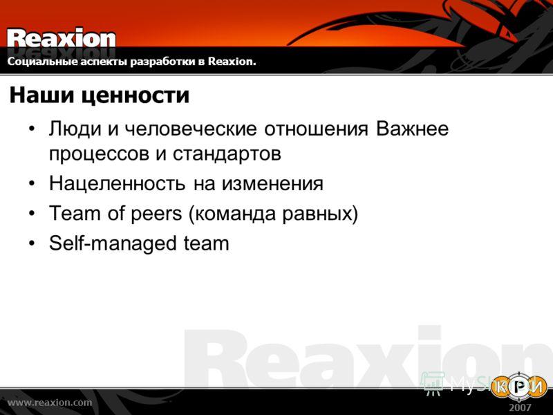 Социальные аспекты разработки в Reaxion. www.reaxion.com 2007 Наши ценности Люди и человеческие отношения Важнее процессов и стандартов Нацеленность на изменения Team of peers (команда равных) Self-managed team