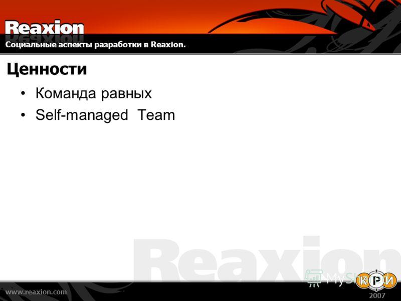 Социальные аспекты разработки в Reaxion. www.reaxion.com 2007 Ценности Команда равных Self-managed Team
