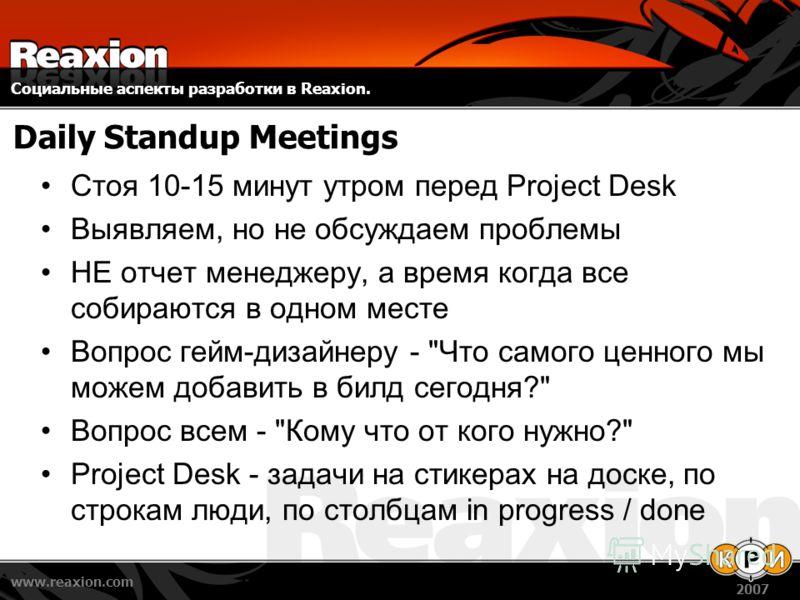 Социальные аспекты разработки в Reaxion. www.reaxion.com 2007 Daily Standup Meetings Стоя 10-15 минут утром перед Project Desk Выявляем, но не обсуждаем проблемы НЕ отчет менеджеру, а время когда все собираются в одном месте Вопрос гейм-дизайнеру -