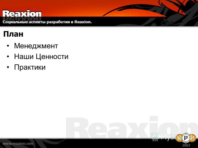 Социальные аспекты разработки в Reaxion. www.reaxion.com 2007 План Менеджмент Наши Ценности Практики