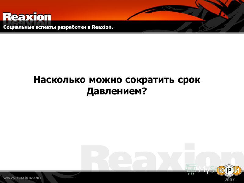 Социальные аспекты разработки в Reaxion. www.reaxion.com 2007 Насколько можно сократить срок Давлением?