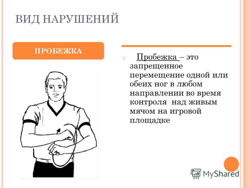 ВИД НАРУШЕНИЙ o Пробежка – это запрещенное перемещение одной или обеих ног в любом направлении во время контроля над живым мячом на игровой площадке ПРОБЕЖКА