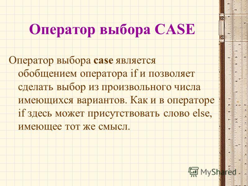 Оператор выбора CASE Оператор выбора case является обобщением оператора if и позволяет сделать выбор из произвольного числа имеющихся вариантов. Как и в операторе if здесь может присутствовать слово else, имеющее тот же смысл.