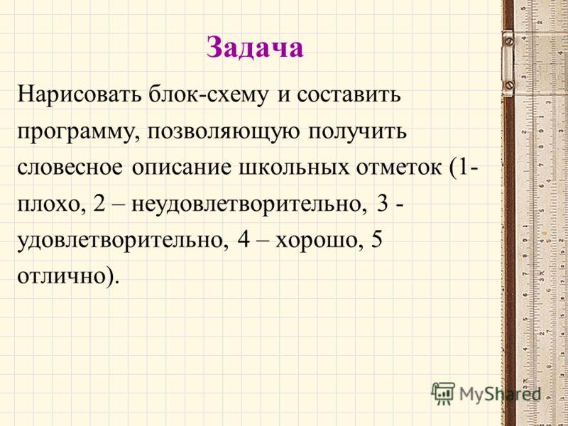 Задача Нарисовать блок-схему и составить программу, позволяющую получить словесное описание школьных отметок (1- плохо, 2 – неудовлетворительно, 3 - удовлетворительно, 4 – хорошо, 5 отлично).