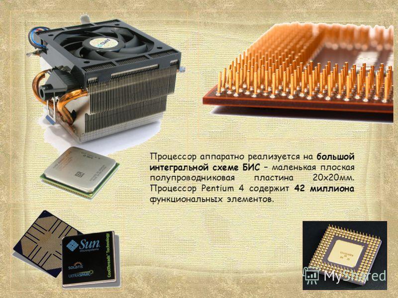 Процессор аппаратно реализуется на большой интегральной схеме БИС – маленькая плоская полупроводниковая пластина 20х20мм. Процессор Pentium 4 содержит 42 миллиона функциональных элементов.