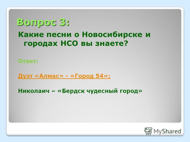 Вопрос 3: Какие песни о Новосибирске и городах НСО вы знаете? Ответ: Дуэт «Алмас» - «Город 54»; Николаич – «Бердск чудесный город»