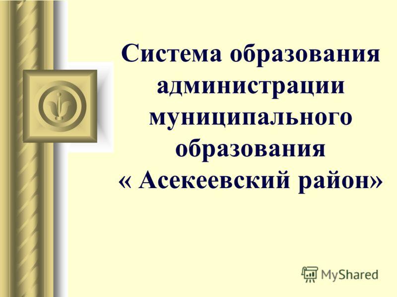 Система образования администрации муниципального образования « Асекеевский район»