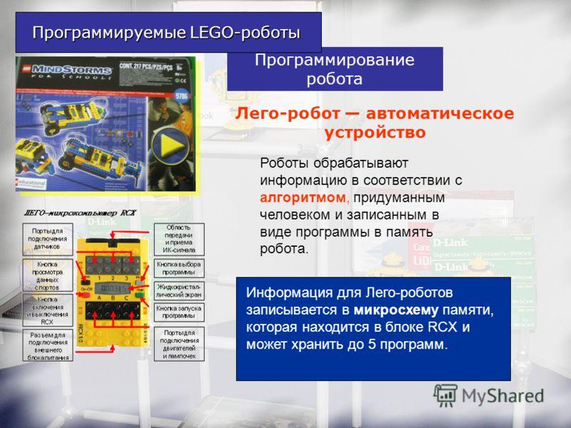 Программирование робота Роботы обрабатывают информацию в соответствии с алгоритмом, придуманным человеком и записанным в виде программы в память робота. Программируемые LEGO-роботы Лего-робот автоматическое устройство Информация для Лего-роботов запи