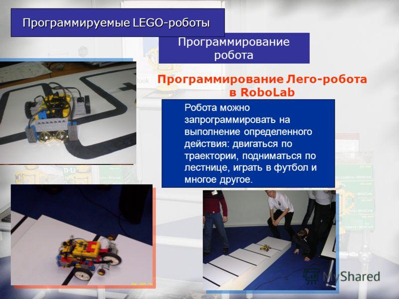 Программирование робота Робота можно запрограммировать на выполнение определенного действия: двигаться по траектории, подниматься по лестнице, играть в футбол и многое другое. Программируемые LEGO-роботы Программирование Лего-робота в RoboLab