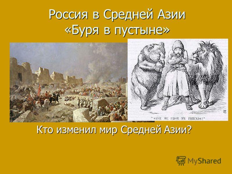 Россия в Средней Азии «Буря в пустыне» Кто изменил мир Средней Азии?