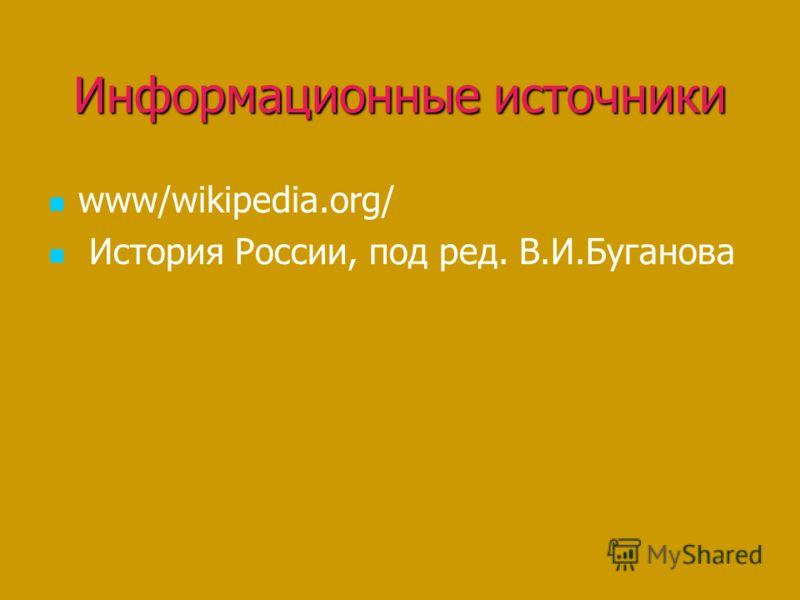 Информационные источники www/wikipedia.org/ История России, под ред. В.И.Буганова