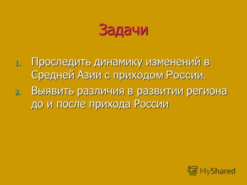 Задачи 1. Проследить динамику изменений в Средней Азии с приходом России. 2. Выявить различия в развитии региона до и после прихода России