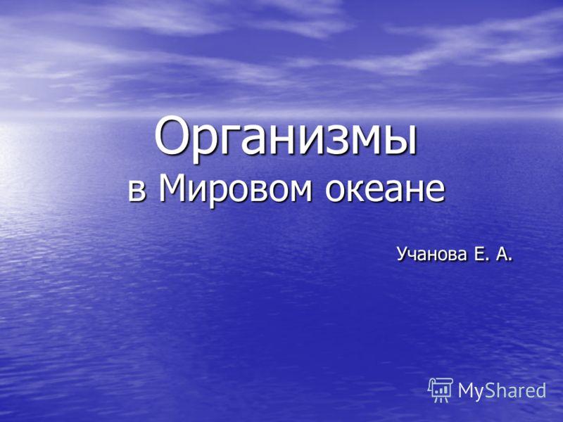 Организмы в Мировом океане Учанова Е. А.