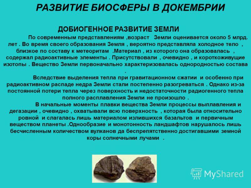 РАЗВИТИЕ БИОСФЕРЫ В ДОКЕМБРИИ ДОБИОГЕННОЕ РАЗВИТИЕ ЗЕМЛИ По современным представлениям,возраст Земли оценивается около 5 млрд. лет. Во время своего образования Земля, вероятно представляла холодное тело, близкое по составу к метеоритам.Материал, из к