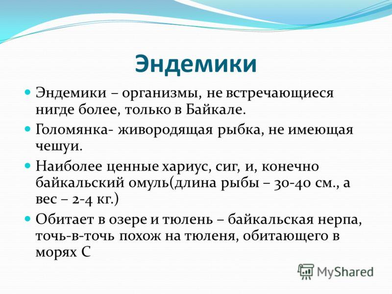 Эндемики Эндемики – организмы, не встречающиеся нигде более, только в Байкале. Голомянка- живородящая рыбка, не имеющая чешуи. Наиболее ценные хариус, сиг, и, конечно байкальский омуль(длина рыбы – 30-40 см., а вес – 2-4 кг.) Обитает в озере и тюлень