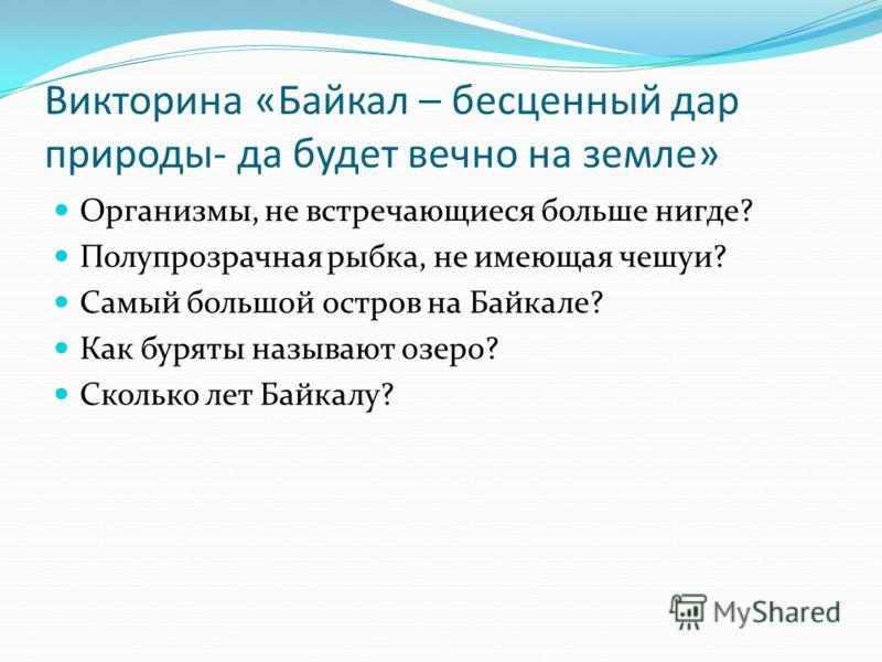 Викторина «Байкал – бесценный дар природы- да будет вечно на земле» Организмы, не встречающиеся больше нигде? Полупрозрачная рыбка, не имеющая чешуи? Самый большой остров на Байкале? Как буряты называют озеро? Сколько лет Байкалу?